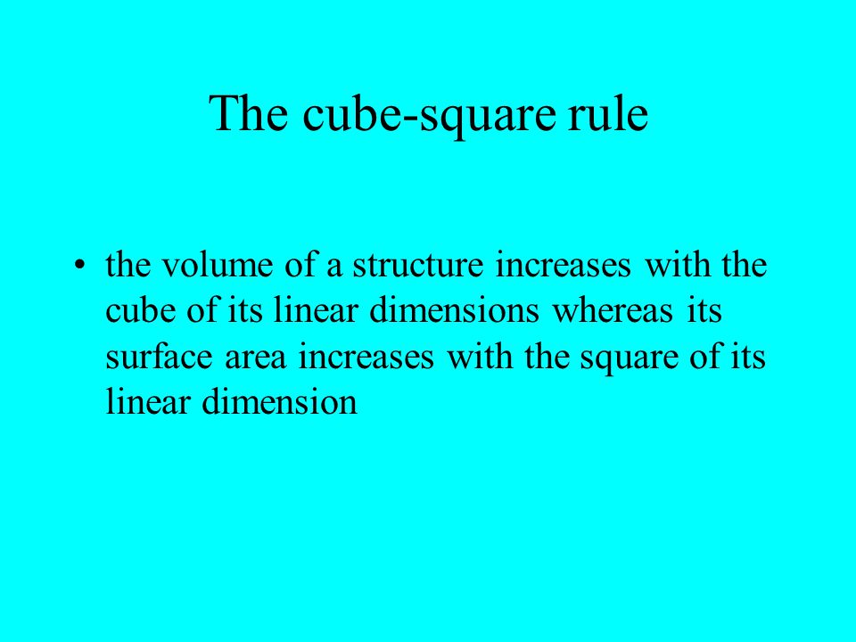 The cube-square rule the volume of a structure increases with the cube of its linear dimensions whereas its surface area increases with the square of