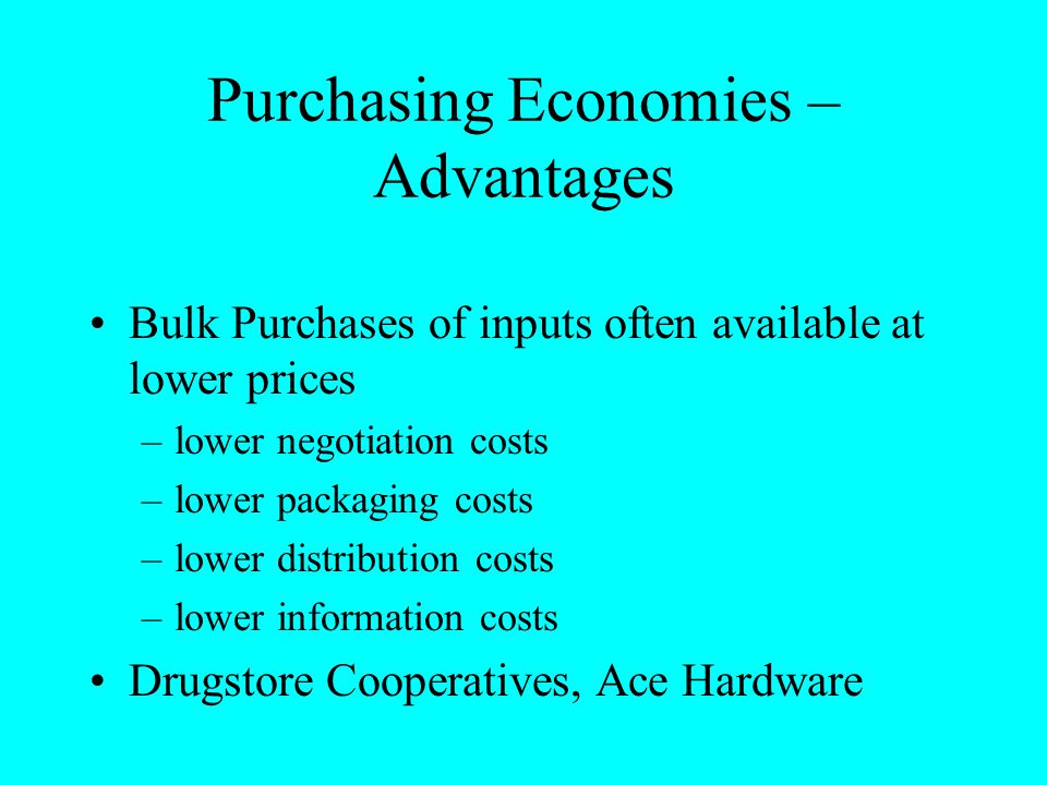 Purchasing Economies – Advantages Bulk Purchases of inputs often available at lower prices –lower negotiation costs –lower packaging costs –lower dist