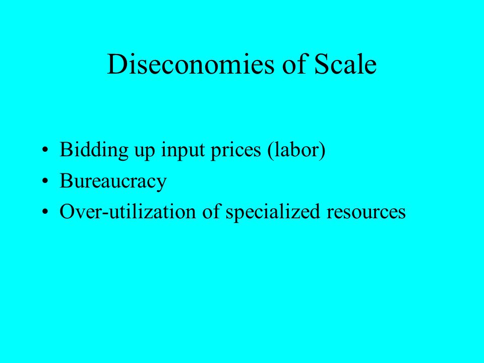 Diseconomies of Scale Bidding up input prices (labor) Bureaucracy Over-utilization of specialized resources