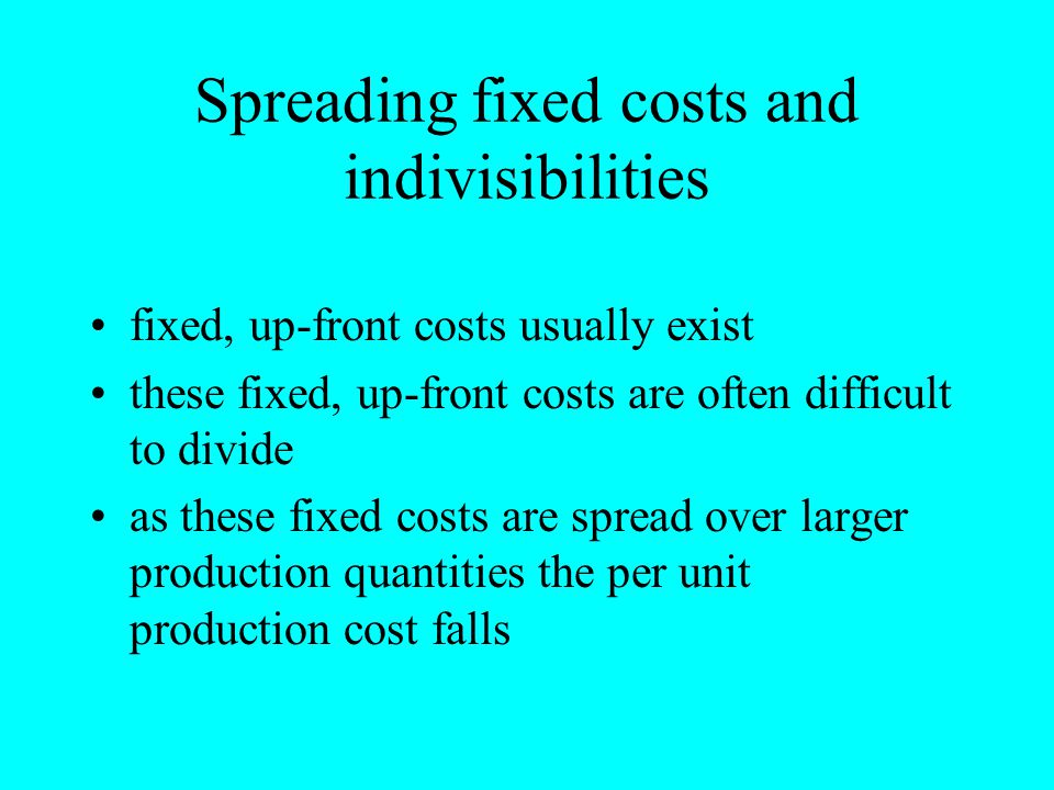 Spreading fixed costs and indivisibilities fixed, up-front costs usually exist these fixed, up-front costs are often difficult to divide as these fixe