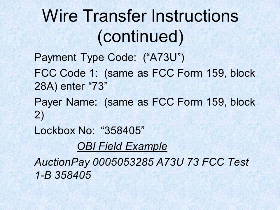 Wire Transfer Instructions (continued) Payment Type Code: ( A73U ) FCC Code 1: (same as FCC Form 159, block 28A) enter 73 Payer Name: (same as FCC Form 159, block 2) Lockbox No: 358405 OBI Field Example AuctionPay 0005053285 A73U 73 FCC Test 1-B 358405