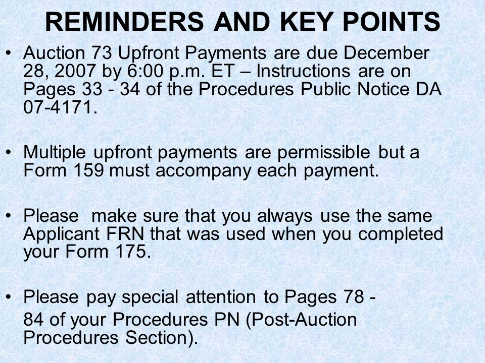 REMINDERS AND KEY POINTS Auction 73 Upfront Payments are due December 28, 2007 by 6:00 p.m.