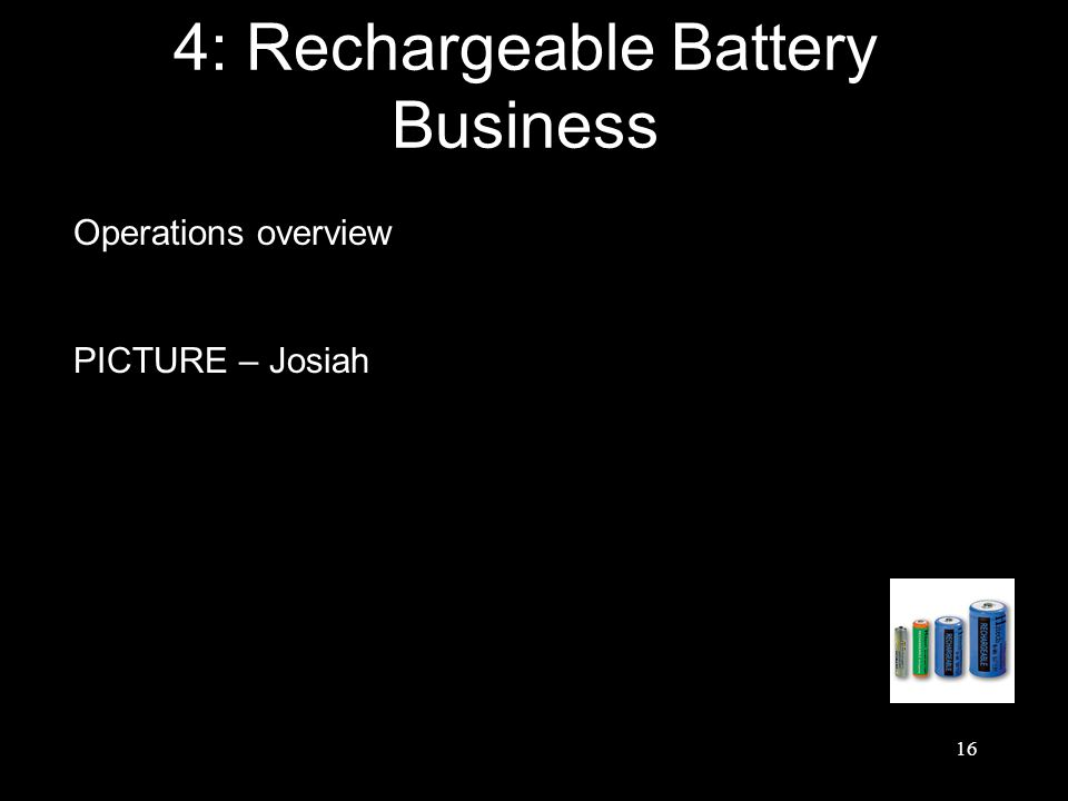16 4: Rechargeable Battery Business Operations overview PICTURE – Josiah