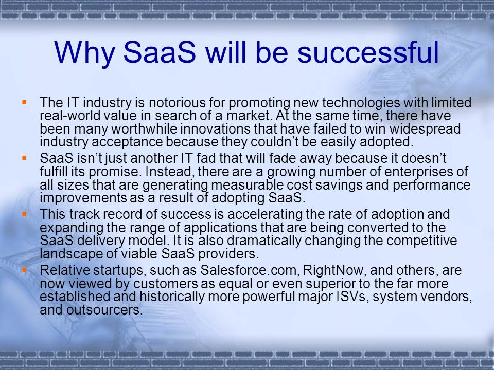 Why SaaS will be successful  The IT industry is notorious for promoting new technologies with limited real-world value in search of a market. At the