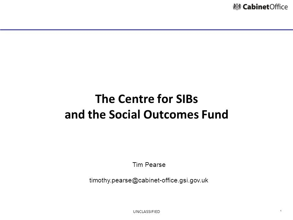 1 The Centre for SIBs and the Social Outcomes Fund Tim Pearse timothy.pearse@cabinet-office.gsi.gov.uk UNCLASSIFIED