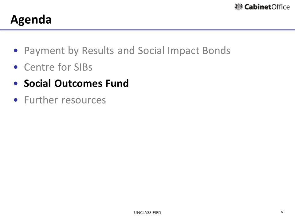 10 Agenda Payment by Results and Social Impact Bonds Centre for SIBs Social Outcomes Fund Further resources UNCLASSIFIED