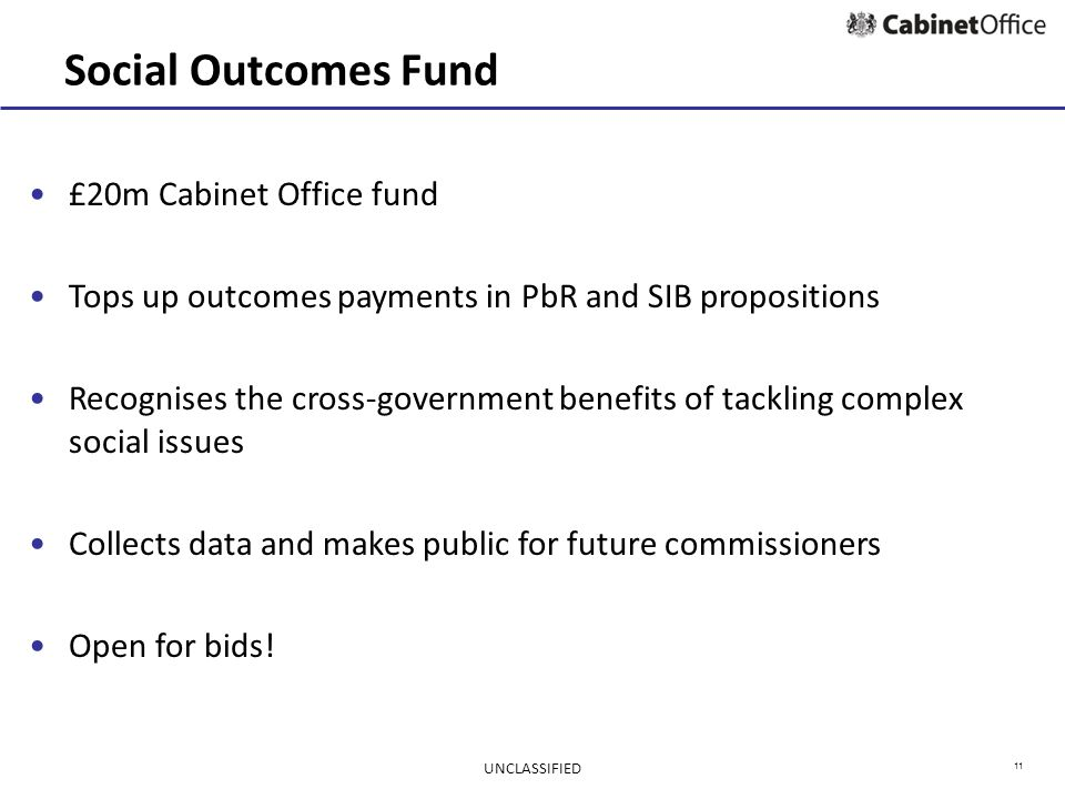 11 Social Outcomes Fund £20m Cabinet Office fund Tops up outcomes payments in PbR and SIB propositions Recognises the cross-government benefits of tackling complex social issues Collects data and makes public for future commissioners Open for bids.