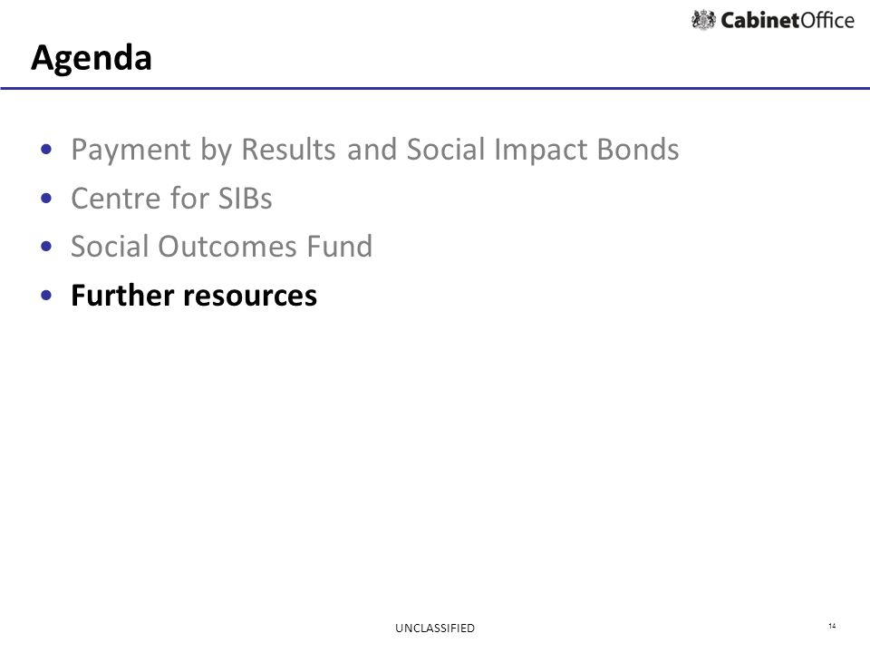 14 Agenda Payment by Results and Social Impact Bonds Centre for SIBs Social Outcomes Fund Further resources UNCLASSIFIED