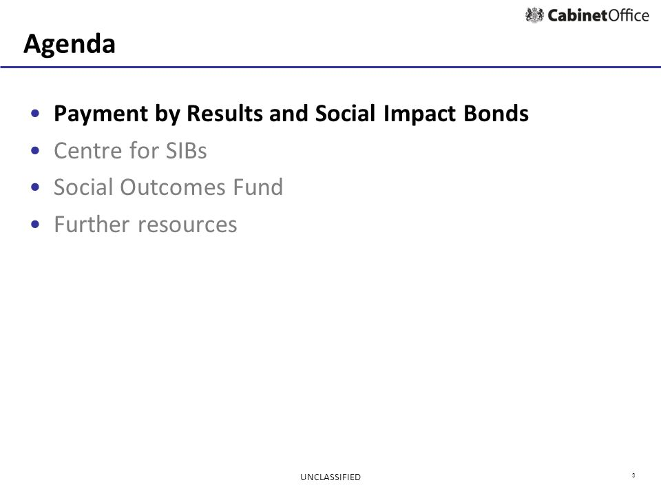 3 Agenda Payment by Results and Social Impact Bonds Centre for SIBs Social Outcomes Fund Further resources UNCLASSIFIED