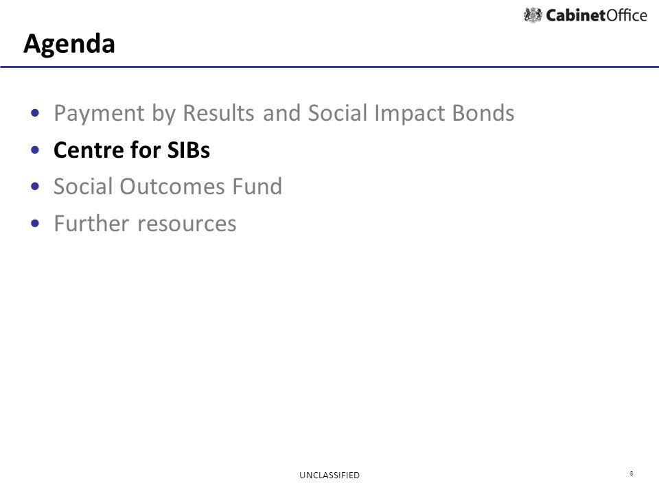 8 Agenda Payment by Results and Social Impact Bonds Centre for SIBs Social Outcomes Fund Further resources UNCLASSIFIED