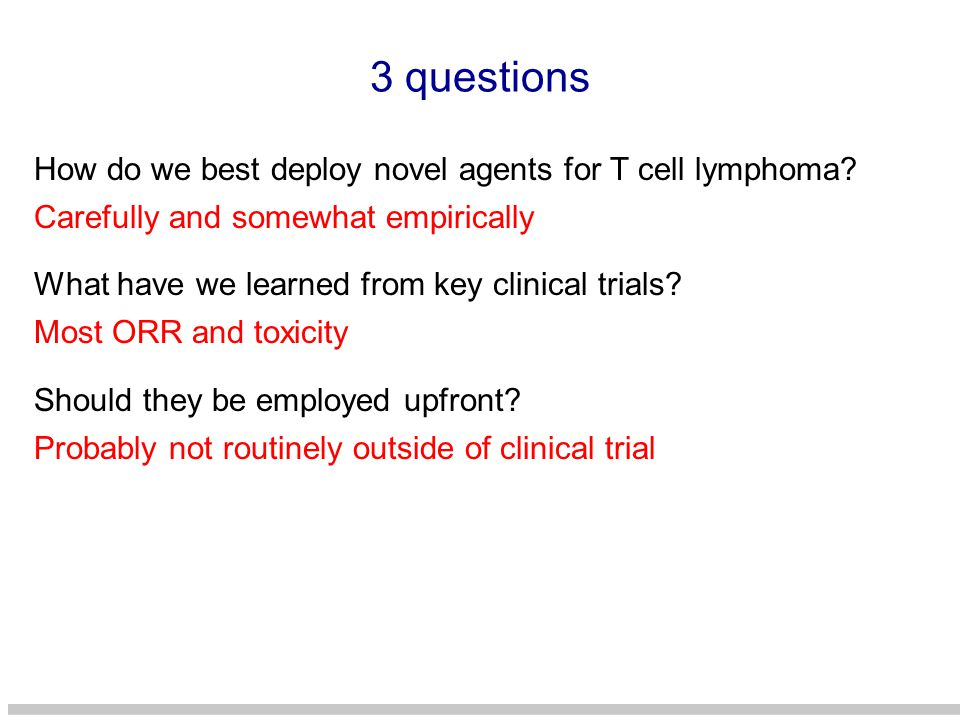 3 questions How do we best deploy novel agents for T cell lymphoma? What have we learned from key clinical trials? Should they be employed upfront? Ca