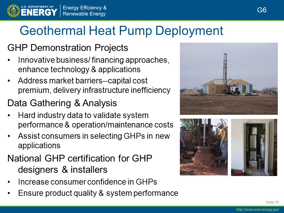 Geothermal Heat Pump Deployment GHP Demonstration Projects Innovative business/ financing approaches, enhance technology & applications Address market barriers--capital cost premium, delivery infrastructure inefficiency Data Gathering & Analysis Hard industry data to validate system performance & operation/maintenance costs Assist consumers in selecting GHPs in new applications National GHP certification for GHP designers & installers Increase consumer confidence in GHPs Ensure product quality & system performance Slide 15 G6