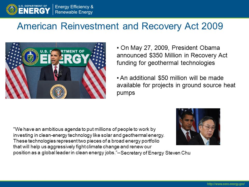 American Reinvestment and Recovery Act 2009 On May 27, 2009, President Obama announced $350 Million in Recovery Act funding for geothermal technologie