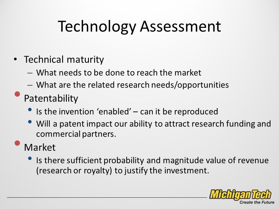 Technology Assessment Technical maturity – What needs to be done to reach the market – What are the related research needs/opportunities Patentability Is the invention 'enabled' – can it be reproduced Will a patent impact our ability to attract research funding and commercial partners.