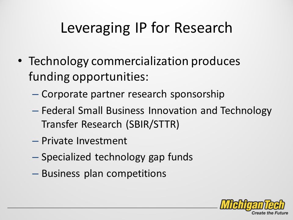 Leveraging IP for Research Technology commercialization produces funding opportunities: – Corporate partner research sponsorship – Federal Small Business Innovation and Technology Transfer Research (SBIR/STTR) – Private Investment – Specialized technology gap funds – Business plan competitions