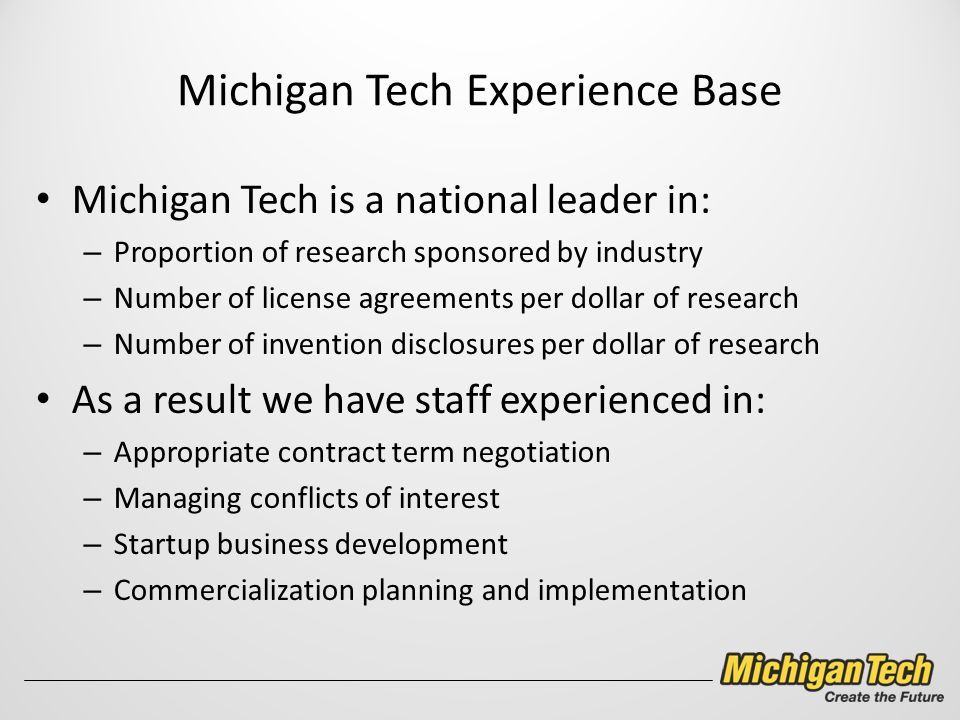 Michigan Tech Experience Base Michigan Tech is a national leader in: – Proportion of research sponsored by industry – Number of license agreements per dollar of research – Number of invention disclosures per dollar of research As a result we have staff experienced in: – Appropriate contract term negotiation – Managing conflicts of interest – Startup business development – Commercialization planning and implementation