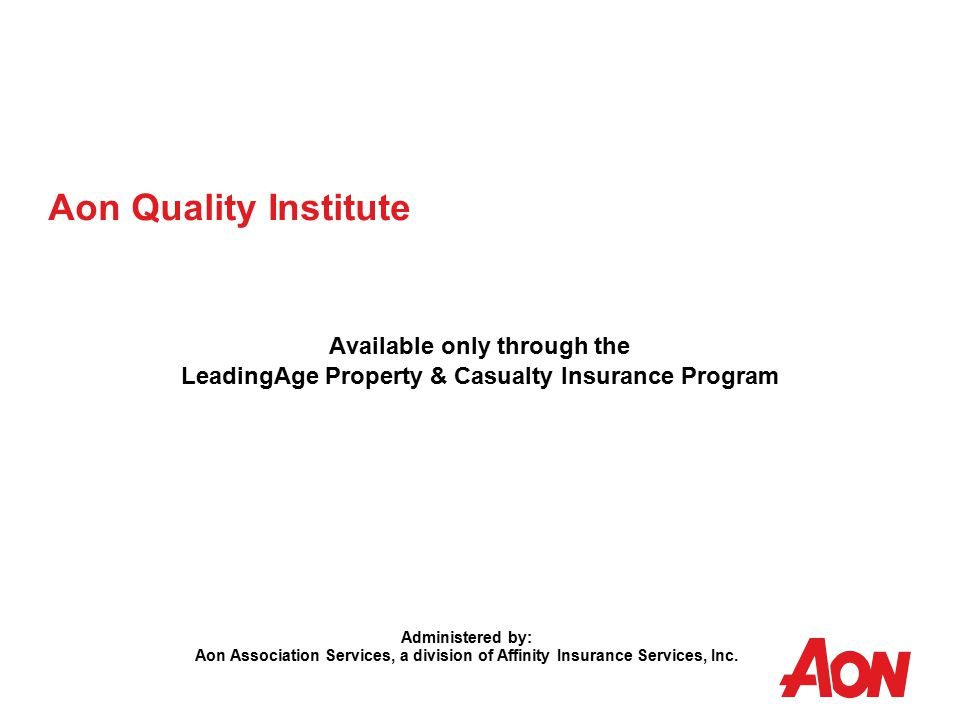 Aon Quality Institute Available only through the LeadingAge Property & Casualty Insurance Program Administered by: Aon Association Services, a division of Affinity Insurance Services, Inc.