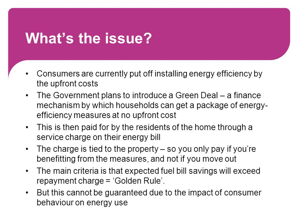 What's the issue? Consumers are currently put off installing energy efficiency by the upfront costs The Government plans to introduce a Green Deal – a