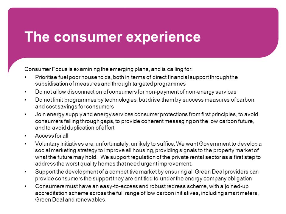 The consumer experience Consumer Focus is examining the emerging plans, and is calling for: Prioritise fuel poor households, both in terms of direct financial support through the subsidisation of measures and through targeted programmes Do not allow disconnection of consumers for non-payment of non-energy services Do not limit programmes by technologies, but drive them by success measures of carbon and cost savings for consumers Join energy supply and energy services consumer protections from first principles, to avoid consumers falling through gaps, to provide coherent messaging on the low carbon future, and to avoid duplication of effort Access for all Voluntary initiatives are, unfortunately, unlikely to suffice.