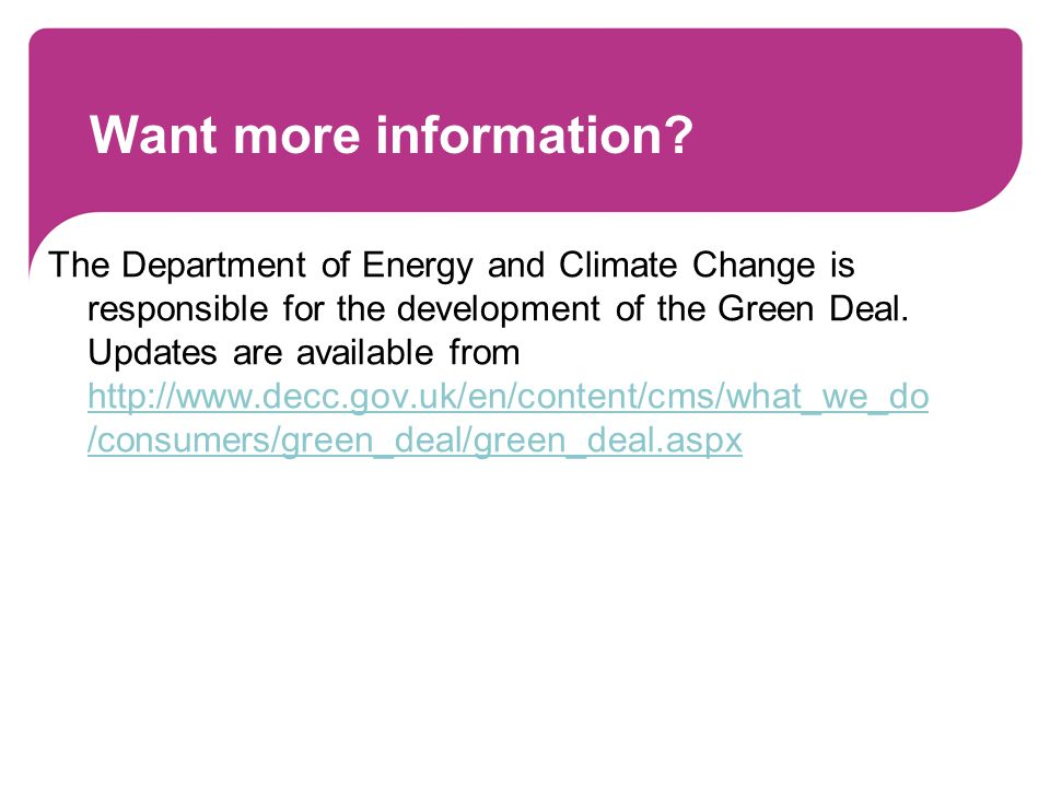 Want more information? The Department of Energy and Climate Change is responsible for the development of the Green Deal. Updates are available from ht