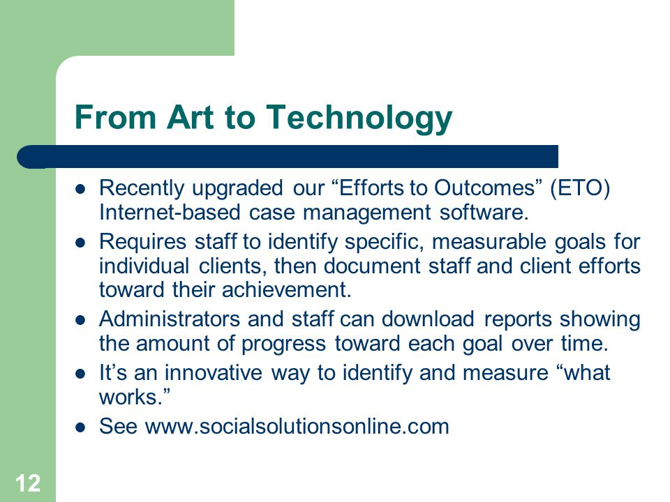 12 From Art to Technology Recently upgraded our Efforts to Outcomes (ETO) Internet-based case management software.