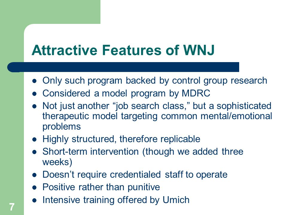 7 Attractive Features of WNJ Only such program backed by control group research Considered a model program by MDRC Not just another job search class, but a sophisticated therapeutic model targeting common mental/emotional problems Highly structured, therefore replicable Short-term intervention (though we added three weeks) Doesn't require credentialed staff to operate Positive rather than punitive Intensive training offered by Umich