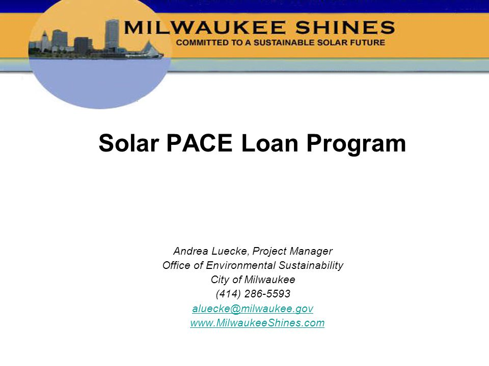 Solar PACE Loan Program Andrea Luecke, Project Manager Office of Environmental Sustainability City of Milwaukee (414) 286-5593 aluecke@milwaukee.gov w