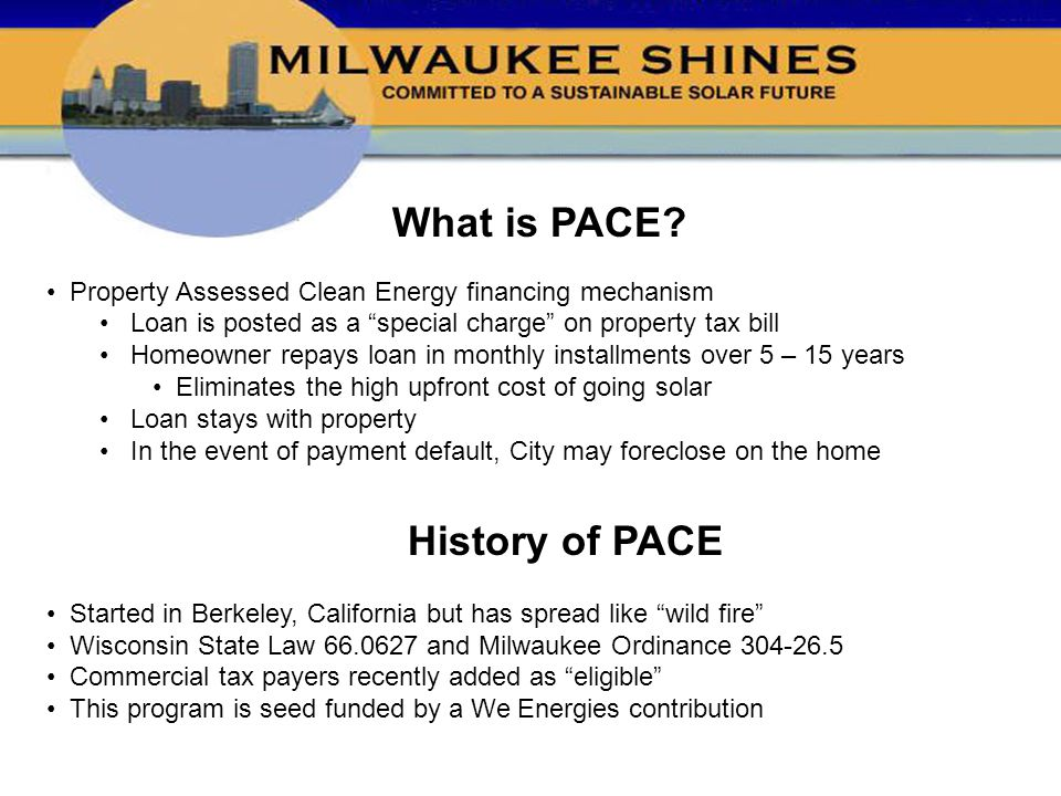 """What is PACE? Property Assessed Clean Energy financing mechanism Loan is posted as a """"special charge"""" on property tax bill Homeowner repays loan in mo"""