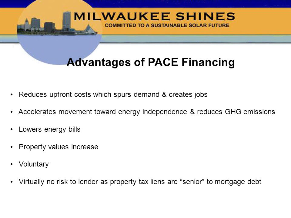 Advantages of PACE Financing Reduces upfront costs which spurs demand & creates jobs Accelerates movement toward energy independence & reduces GHG emissions Lowers energy bills Property values increase Voluntary Virtually no risk to lender as property tax liens are senior to mortgage debt