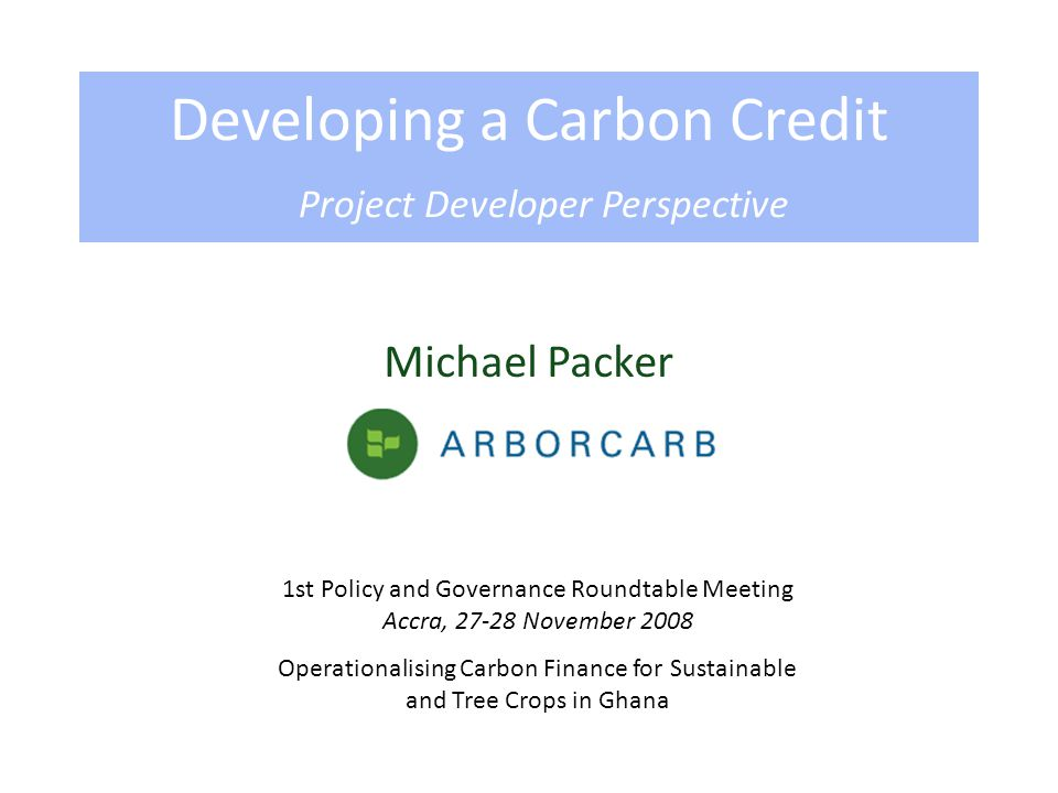 Michael Packer Developing a Carbon Credit Project Developer Perspective 1st Policy and Governance Roundtable Meeting Accra, 27-28 November 2008 Operationalising Carbon Finance for Sustainable and Tree Crops in Ghana