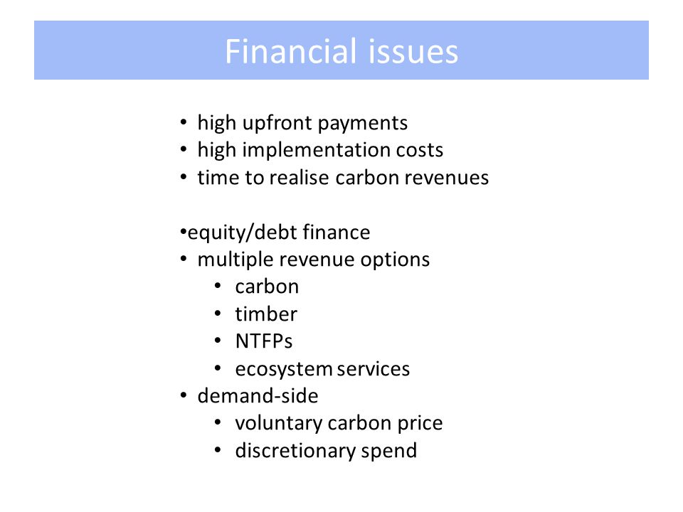 Financial issues high upfront payments high implementation costs time to realise carbon revenues equity/debt finance multiple revenue options carbon timber NTFPs ecosystem services demand-side voluntary carbon price discretionary spend