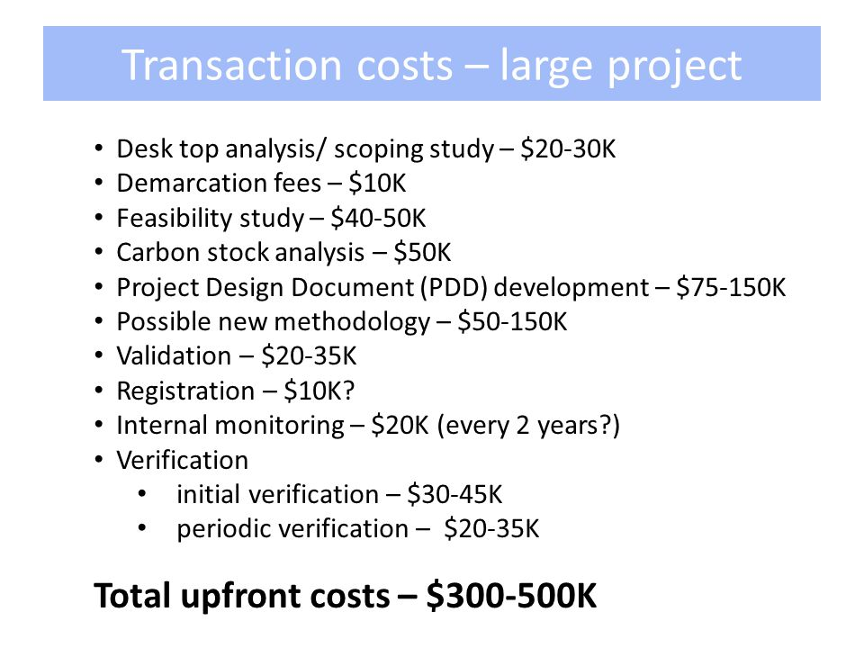 Transaction costs – large project Desk top analysis/ scoping study – $20-30K Demarcation fees – $10K Feasibility study – $40-50K Carbon stock analysis – $50K Project Design Document (PDD) development – $75-150K Possible new methodology – $50-150K Validation – $20-35K Registration – $10K.