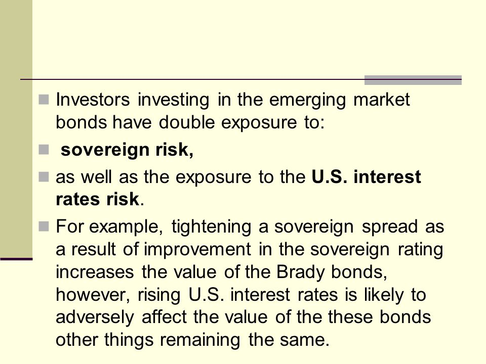 Investors investing in the emerging market bonds have double exposure to: sovereign risk, as well as the exposure to the U.S.