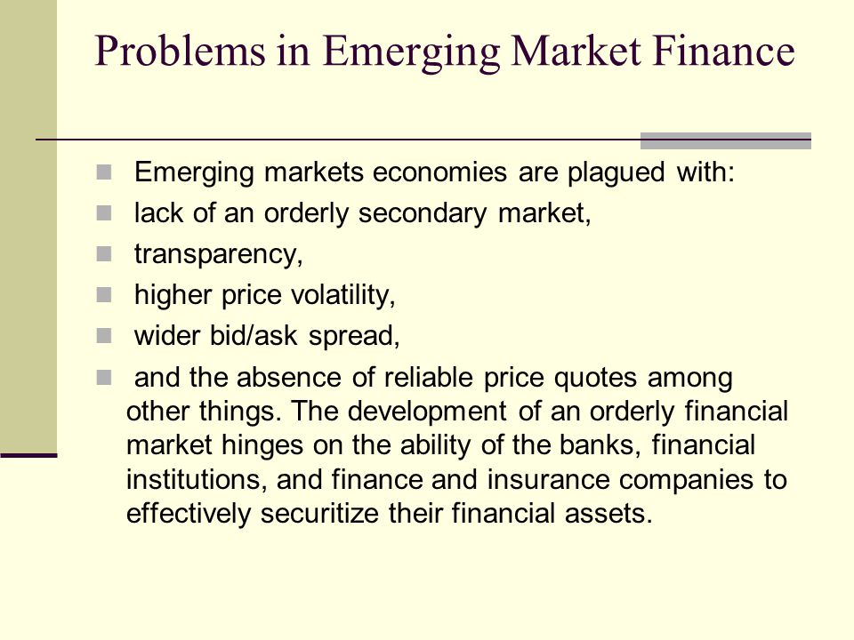Problems in Emerging Market Finance Emerging markets economies are plagued with: lack of an orderly secondary market, transparency, higher price volatility, wider bid/ask spread, and the absence of reliable price quotes among other things.