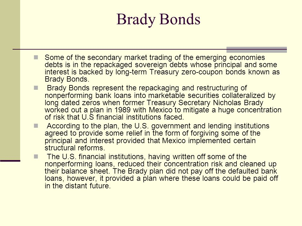Brady Bonds Some of the secondary market trading of the emerging economies debts is in the repackaged sovereign debts whose principal and some interest is backed by long-term Treasury zero-coupon bonds known as Brady Bonds.