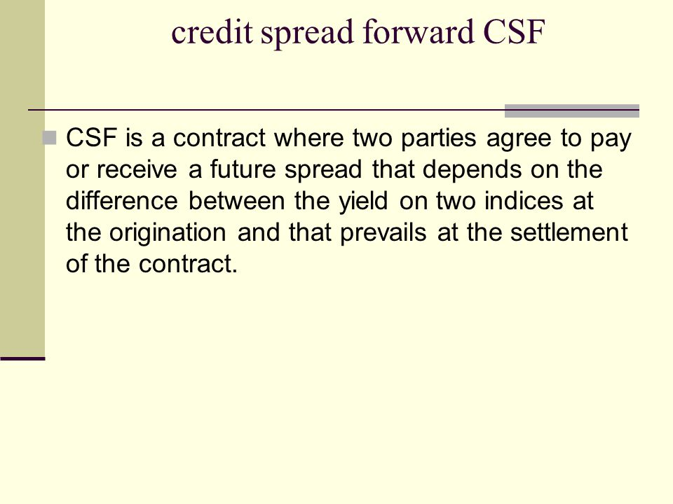 credit spread forward CSF CSF is a contract where two parties agree to pay or receive a future spread that depends on the difference between the yield