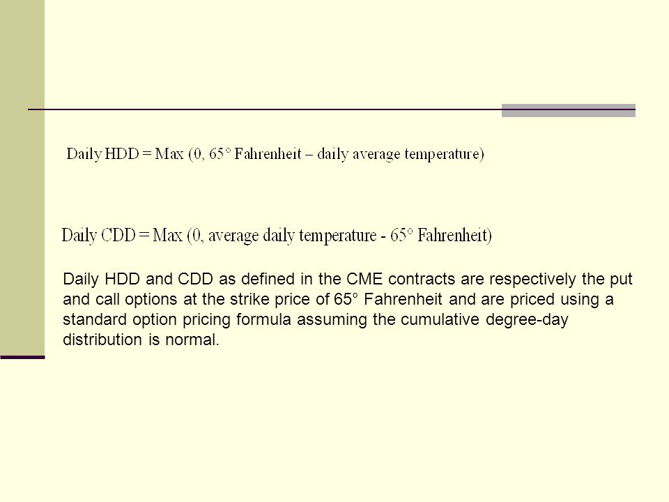 Daily HDD and CDD as defined in the CME contracts are respectively the put and call options at the strike price of 65° Fahrenheit and are priced using a standard option pricing formula assuming the cumulative degree-day distribution is normal.