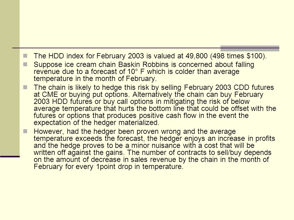 The HDD index for February 2003 is valued at 49,800 (498 times $100). Suppose ice cream chain Baskin Robbins is concerned about falling revenue due to