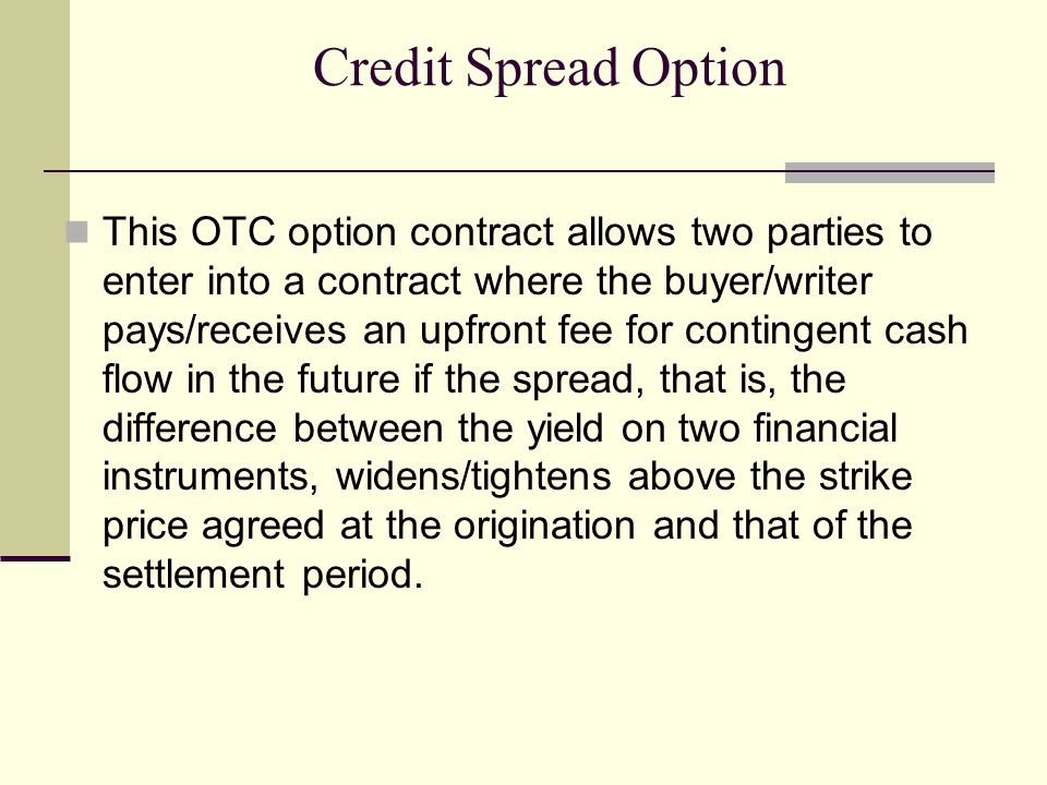 Credit Spread Option This OTC option contract allows two parties to enter into a contract where the buyer/writer pays/receives an upfront fee for contingent cash flow in the future if the spread, that is, the difference between the yield on two financial instruments, widens/tightens above the strike price agreed at the origination and that of the settlement period.