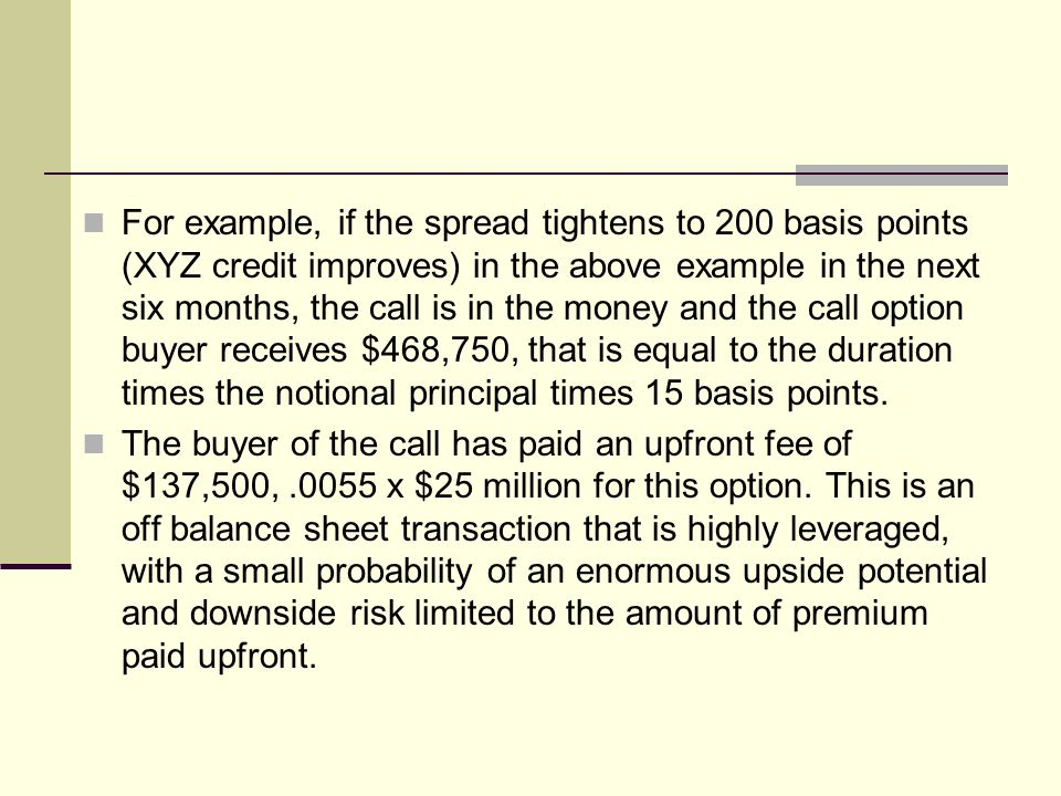 For example, if the spread tightens to 200 basis points (XYZ credit improves) in the above example in the next six months, the call is in the money an