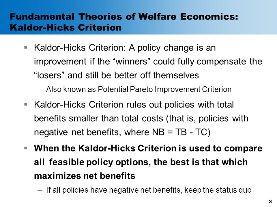 Fundamental Theories of Welfare Economics: Kaldor-Hicks Criterion  Kaldor-Hicks Criterion: A policy change is an improvement if the winners could fully compensate the losers and still be better off themselves –Also known as Potential Pareto Improvement Criterion  Kaldor-Hicks Criterion rules out policies with total benefits smaller than total costs (that is, policies with negative net benefits, where NB = TB - TC)  When the Kaldor-Hicks Criterion is used to compare all feasible policy options, the best is that which maximizes net benefits –If all policies have negative net benefits, keep the status quo 3