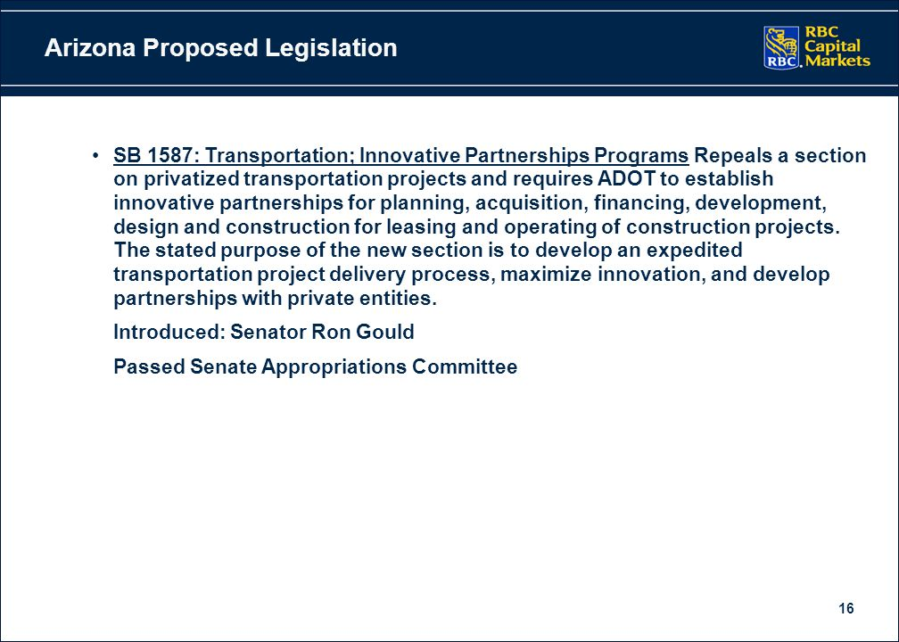16 Arizona Proposed Legislation SB 1587: Transportation; Innovative Partnerships Programs Repeals a section on privatized transportation projects and requires ADOT to establish innovative partnerships for planning, acquisition, financing, development, design and construction for leasing and operating of construction projects.
