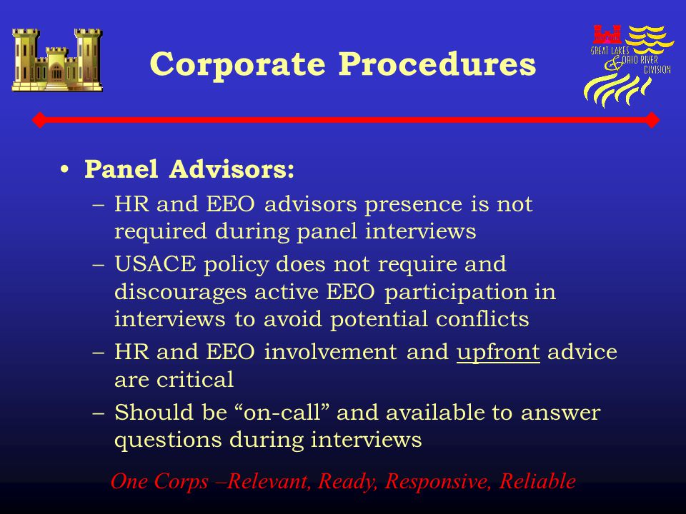 One Corps –Relevant, Ready, Responsive, Reliable Corporate Procedures Panel Advisors: –HR and EEO advisors presence is not required during panel inter