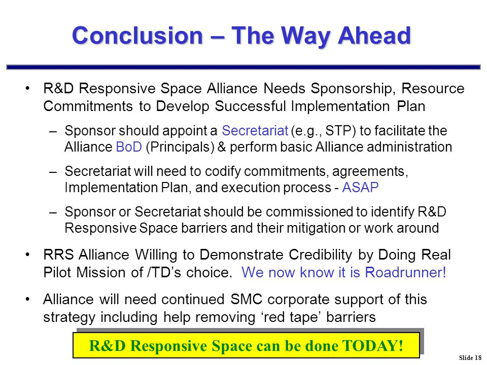 Slide 18 Conclusion – The Way Ahead R&D Responsive Space Alliance Needs Sponsorship, Resource Commitments to Develop Successful Implementation Plan –Sponsor should appoint a Secretariat (e.g., STP) to facilitate the Alliance BoD (Principals) & perform basic Alliance administration –Secretariat will need to codify commitments, agreements, Implementation Plan, and execution process - ASAP –Sponsor or Secretariat should be commissioned to identify R&D Responsive Space barriers and their mitigation or work around RRS Alliance Willing to Demonstrate Credibility by Doing Real Pilot Mission of /TD's choice.