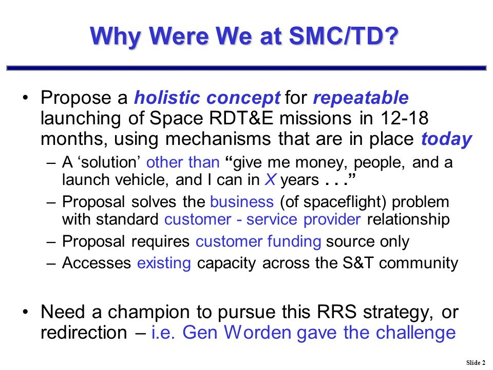 Slide 2 Why Were We at SMC/TD? Propose a holistic concept for repeatable launching of Space RDT&E missions in 12-18 months, using mechanisms that are