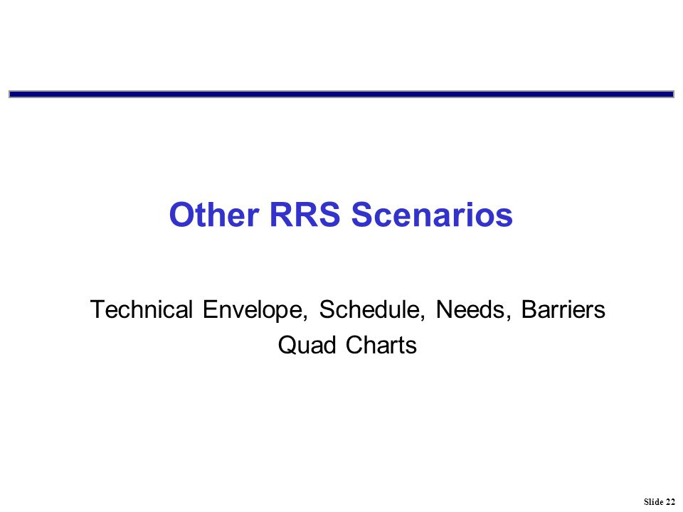 Slide 22 Other RRS Scenarios Technical Envelope, Schedule, Needs, Barriers Quad Charts