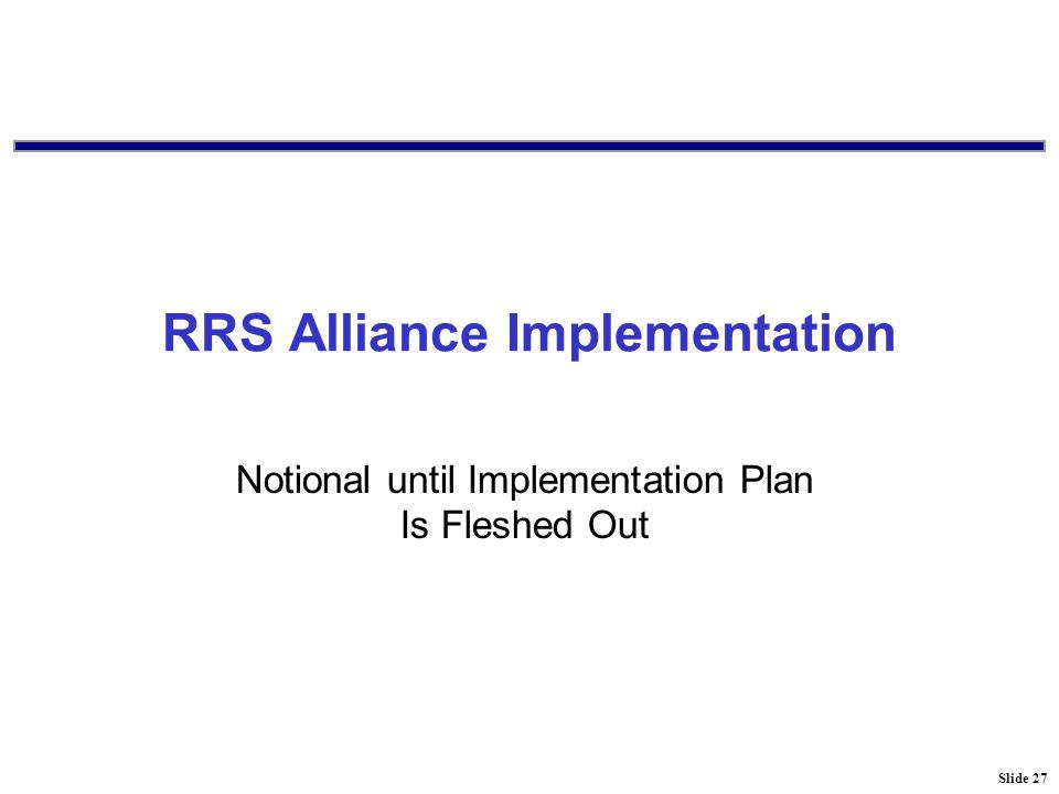 Slide 27 RRS Alliance Implementation Notional until Implementation Plan Is Fleshed Out