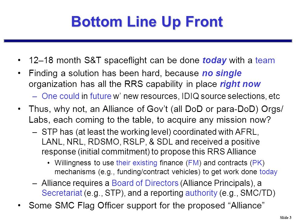 Slide 3 Bottom Line Up Front 12–18 month S&T spaceflight can be done today with a team Finding a solution has been hard, because no single organization has all the RRS capability in place right now –One could in future w' new resources, IDIQ source selections, etc Thus, why not, an Alliance of Gov't (all DoD or para-DoD) Orgs/ Labs, each coming to the table, to acquire any mission now.