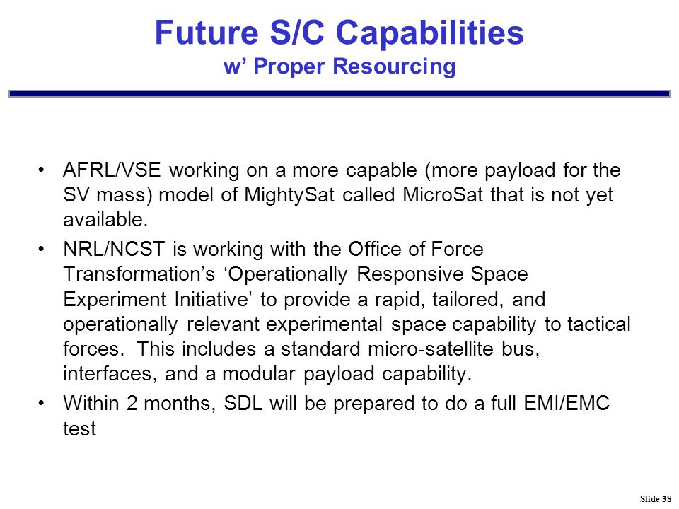 Slide 38 Future S/C Capabilities w' Proper Resourcing AFRL/VSE working on a more capable (more payload for the SV mass) model of MightySat called MicroSat that is not yet available.