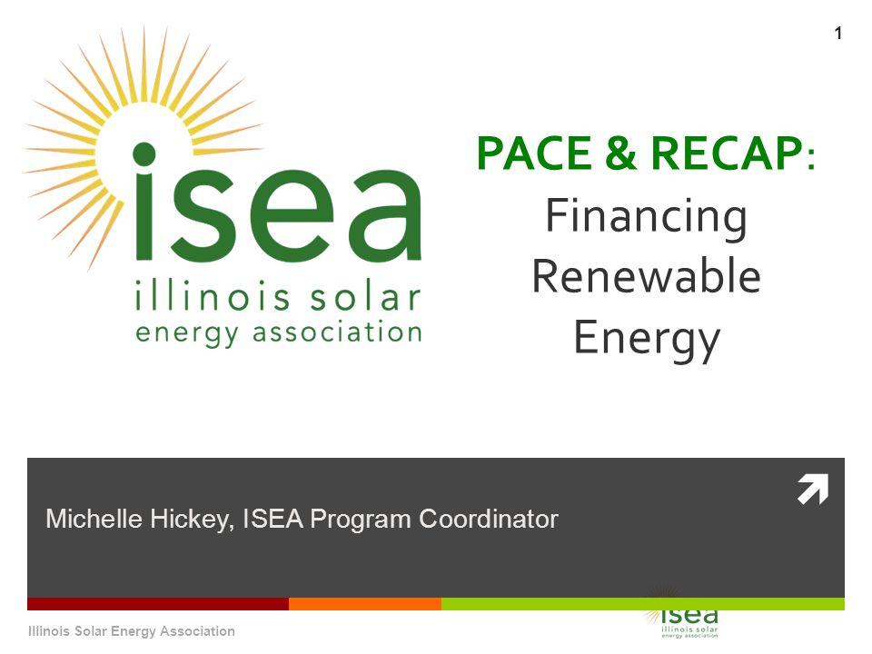  PACE & RECAP: Financing Renewable Energy Michelle Hickey, ISEA Program Coordinator Illinois Solar Energy Association 1